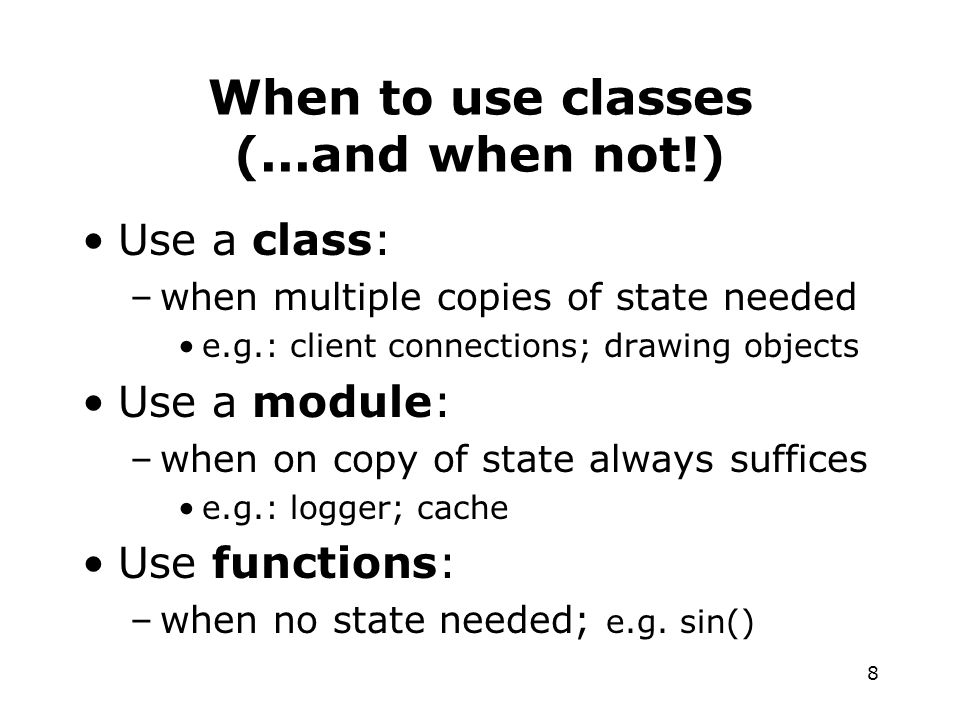 8 When to use classes (...and when not!) Use a class: –when multiple copies of state needed e.g.: client connections; drawing objects Use a module: –when on copy of state always suffices e.g.: logger; cache Use functions: –when no state needed; e.g.