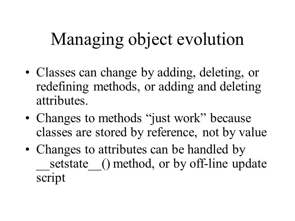 Managing object evolution Classes can change by adding, deleting, or redefining methods, or adding and deleting attributes. Changes to methods just wo