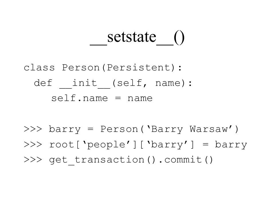 __setstate__() class Person(Persistent): def __init__(self, name): self.name = name >>> barry = Person(Barry Warsaw) >>> root[people][barry] = barry >