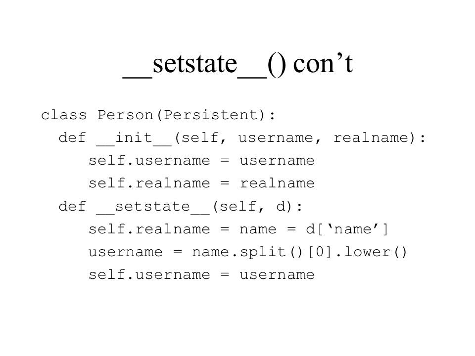 __setstate__() cont class Person(Persistent): def __init__(self, username, realname): self.username = username self.realname = realname def __setstate