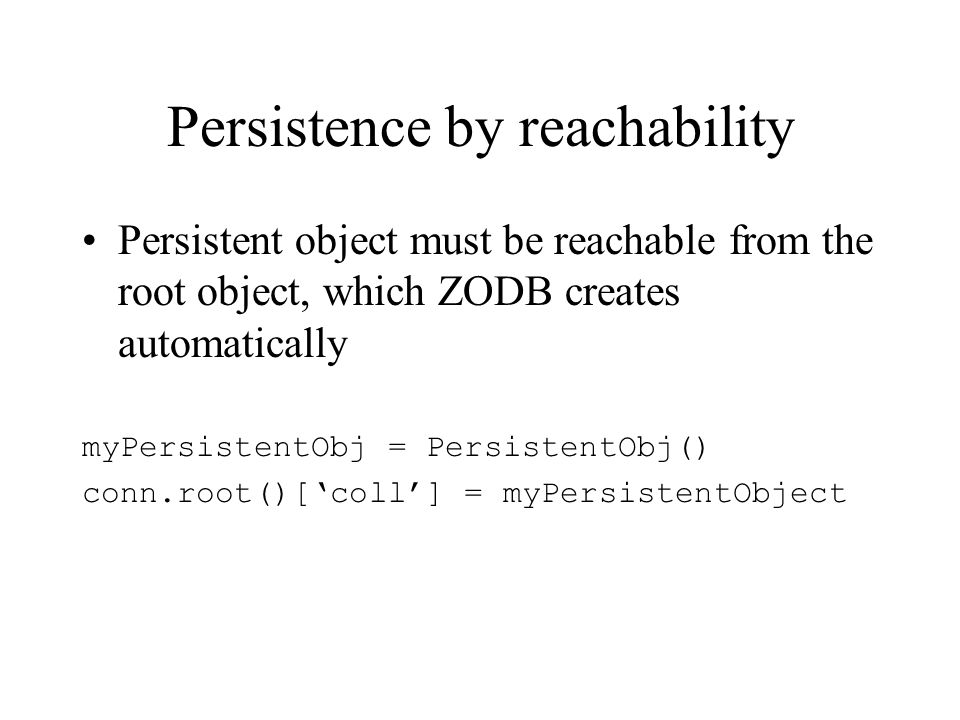 Persistence by reachability Persistent object must be reachable from the root object, which ZODB creates automatically myPersistentObj = PersistentObj