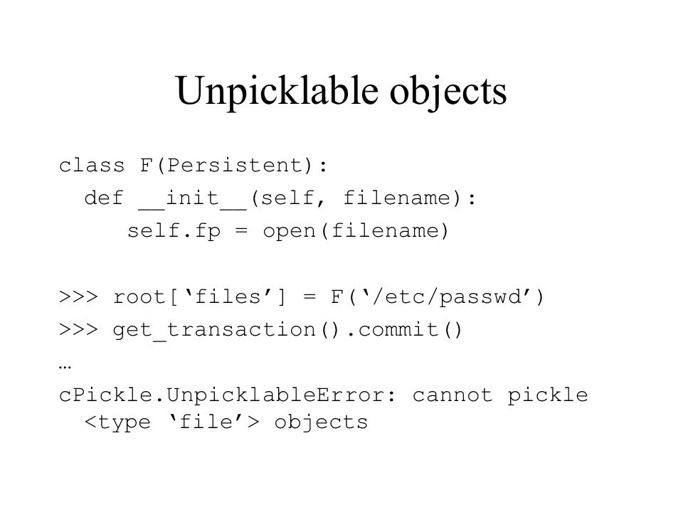 Unpicklable objects class F(Persistent): def __init__(self, filename): self.fp = open(filename) >>> root[files] = F(/etc/passwd) >>> get_transaction()