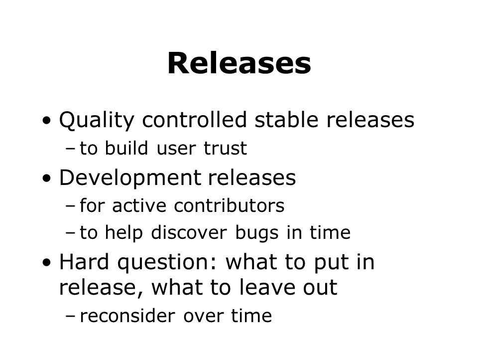 Releases Quality controlled stable releases –to build user trust Development releases –for active contributors –to help discover bugs in time Hard que