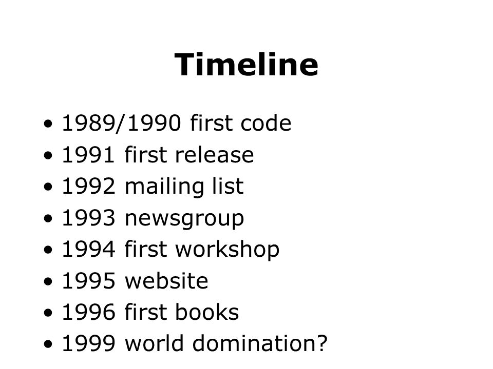 Timeline 1989/1990 first code 1991 first release 1992 mailing list 1993 newsgroup 1994 first workshop 1995 website 1996 first books 1999 world domination