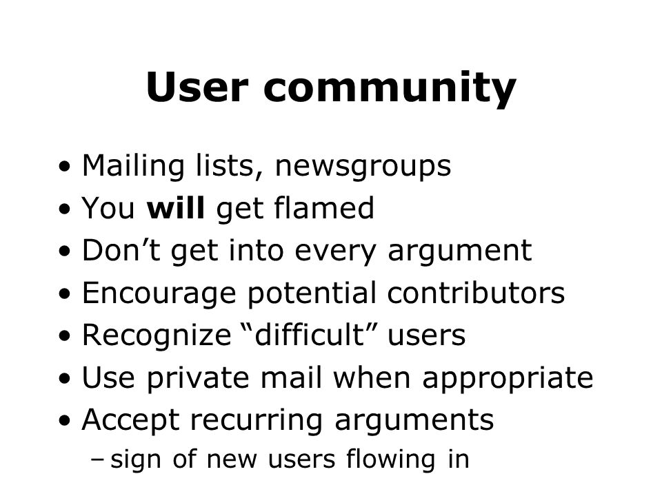 User community Mailing lists, newsgroups You will get flamed Dont get into every argument Encourage potential contributors Recognize difficult users Use private mail when appropriate Accept recurring arguments –sign of new users flowing in