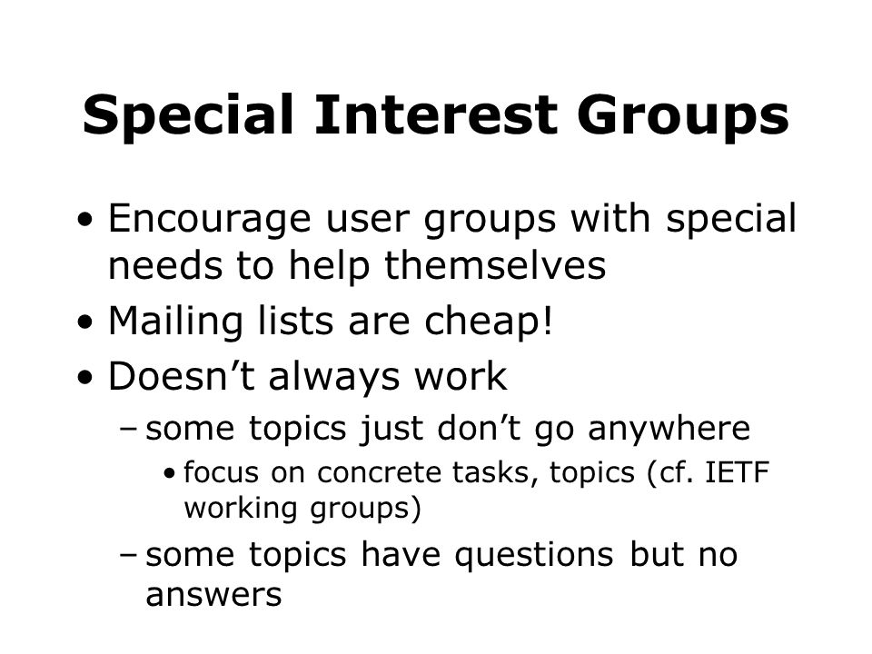 Special Interest Groups Encourage user groups with special needs to help themselves Mailing lists are cheap! Doesnt always work –some topics just dont