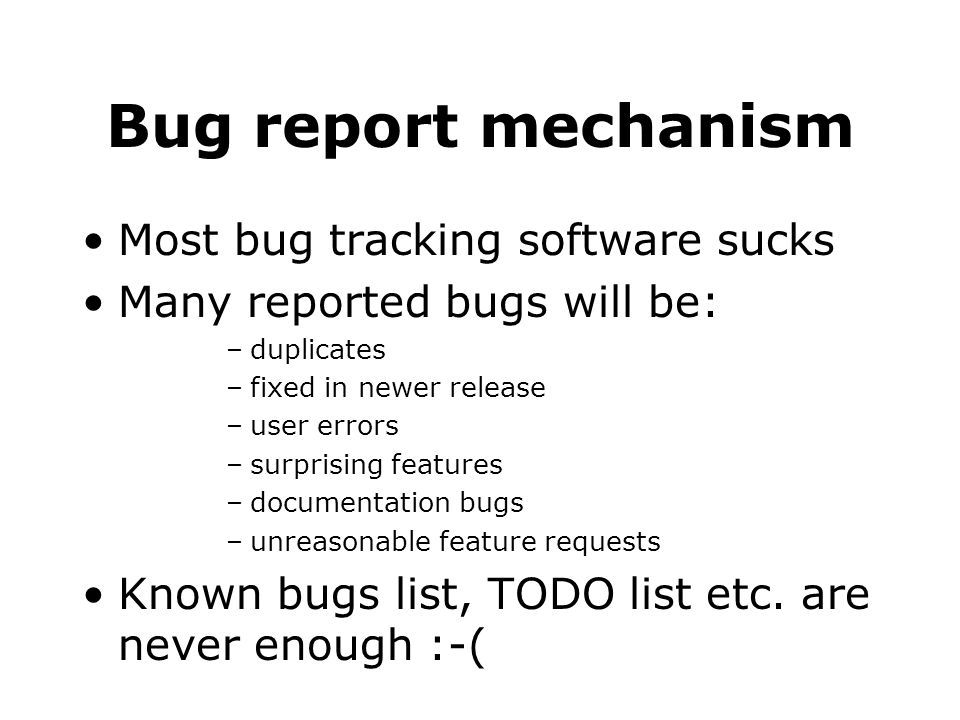 Bug report mechanism Most bug tracking software sucks Many reported bugs will be: –duplicates –fixed in newer release –user errors –surprising features –documentation bugs –unreasonable feature requests Known bugs list, TODO list etc.