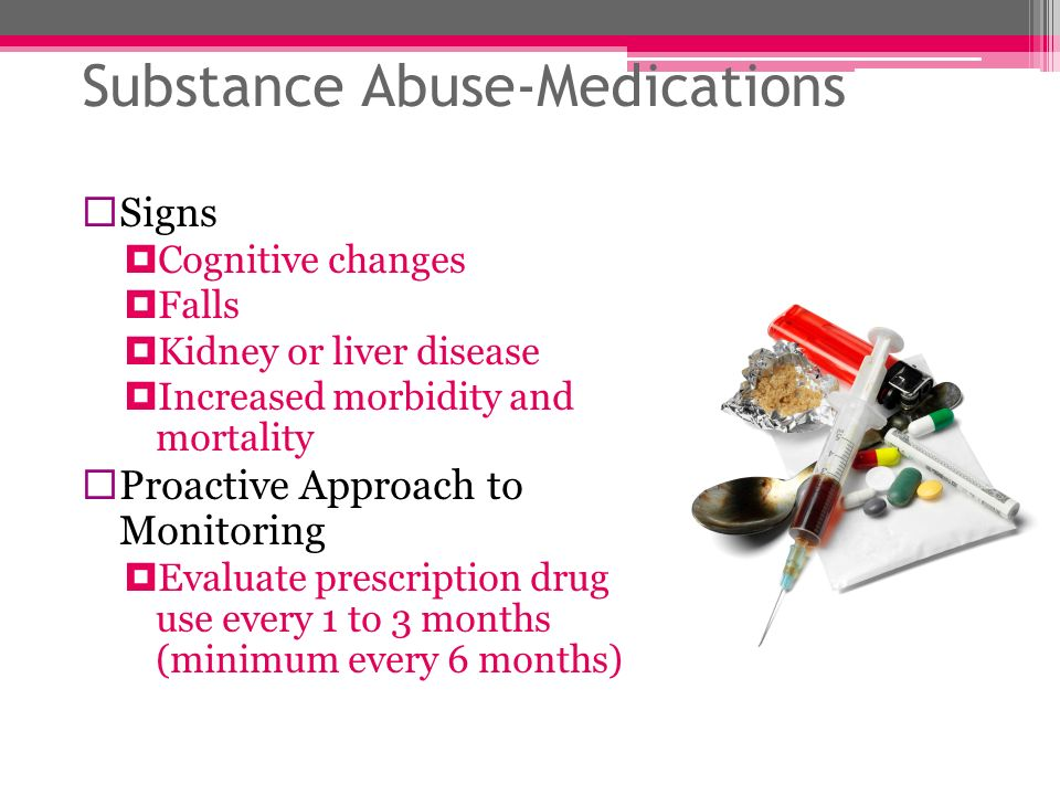Substance Abuse-Medications Signs Cognitive changes Falls Kidney or liver disease Increased morbidity and mortality Proactive Approach to Monitoring E