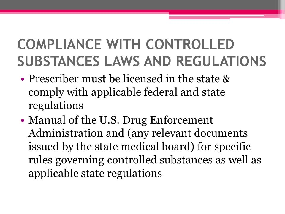 COMPLIANCE WITH CONTROLLED SUBSTANCES LAWS AND REGULATIONS Prescriber must be licensed in the state & comply with applicable federal and state regulat