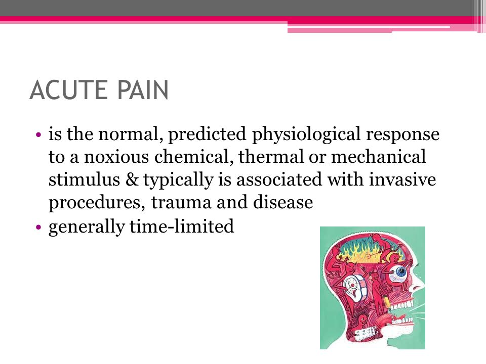 ACUTE PAIN is the normal, predicted physiological response to a noxious chemical, thermal or mechanical stimulus & typically is associated with invasi