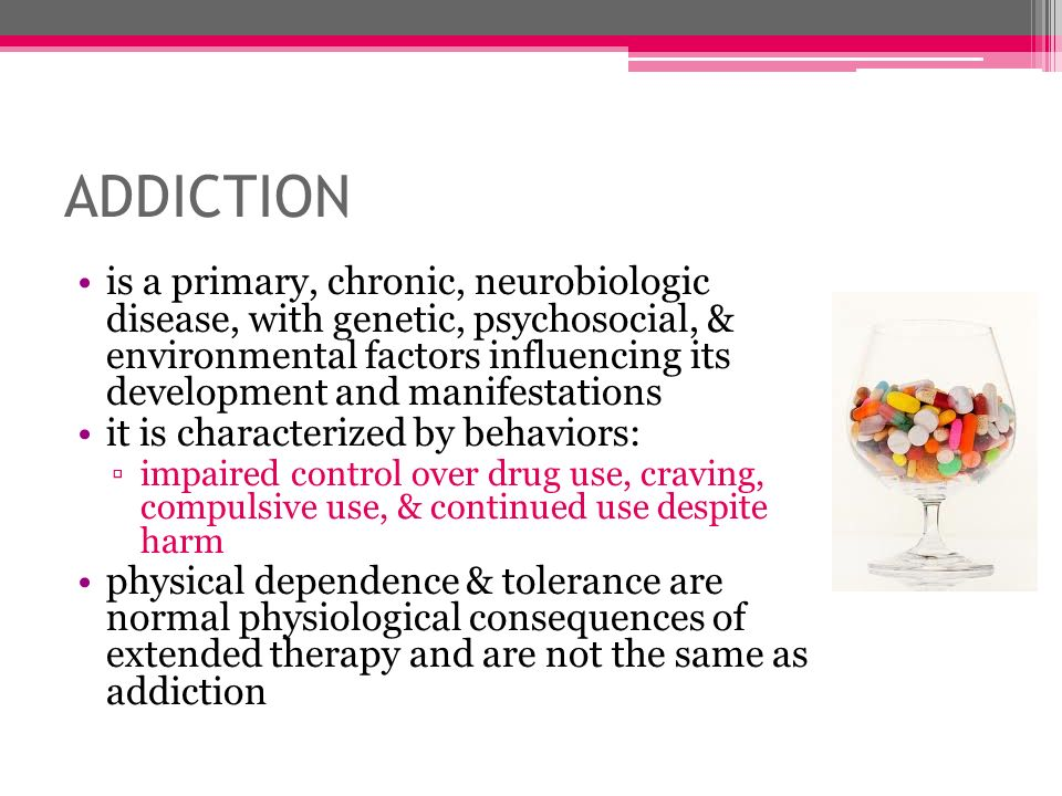 ADDICTION is a primary, chronic, neurobiologic disease, with genetic, psychosocial, & environmental factors influencing its development and manifestat