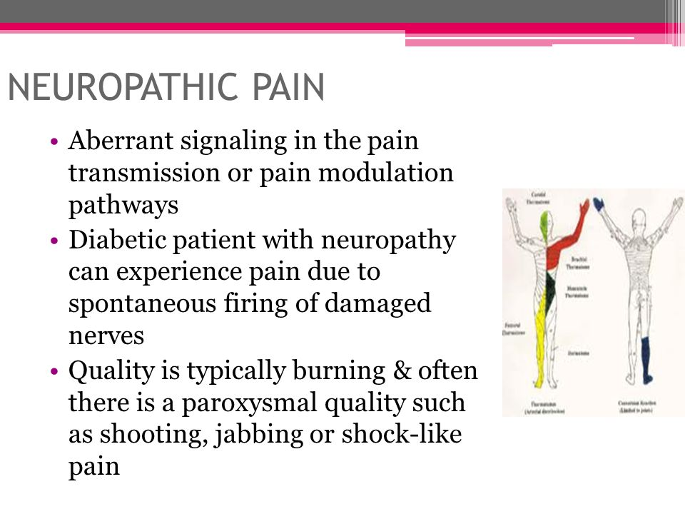 NEUROPATHIC PAIN Aberrant signaling in the pain transmission or pain modulation pathways Diabetic patient with neuropathy can experience pain due to s