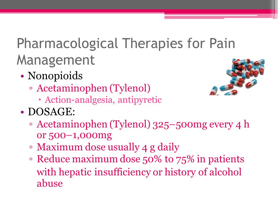 Pharmacological Therapies for Pain Management Nonopioids Acetaminophen (Tylenol) Action-analgesia, antipyretic DOSAGE: Acetaminophen (Tylenol) 325–500