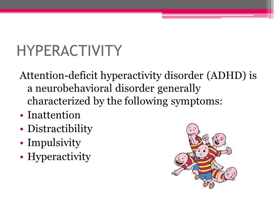 HYPERACTIVITY Attention-deficit hyperactivity disorder (ADHD) is a neurobehavioral disorder generally characterized by the following symptoms: Inatten