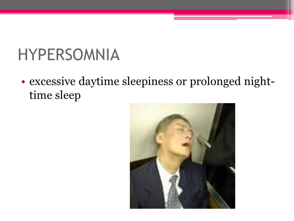 HYPERSOMNIA excessive daytime sleepiness or prolonged night- time sleep