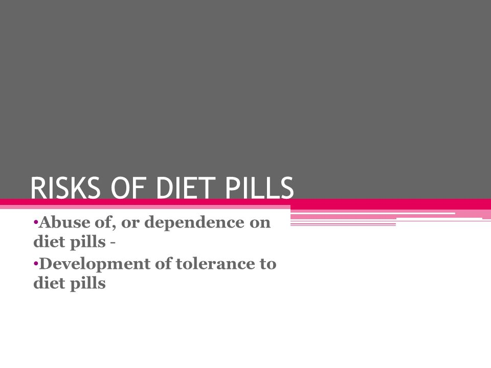 RISKS OF DIET PILLS Abuse of, or dependence on diet pills - Development of tolerance to diet pills