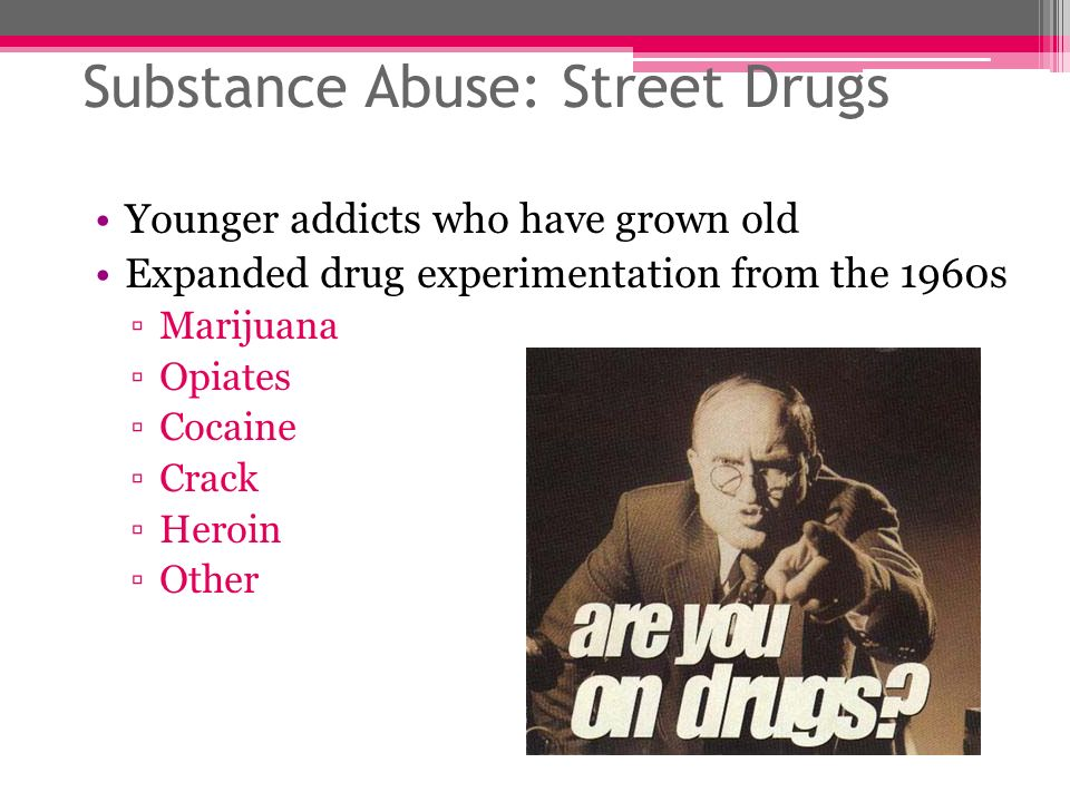 Substance Abuse: Street Drugs Younger addicts who have grown old Expanded drug experimentation from the 1960s Marijuana Opiates Cocaine Crack Heroin O