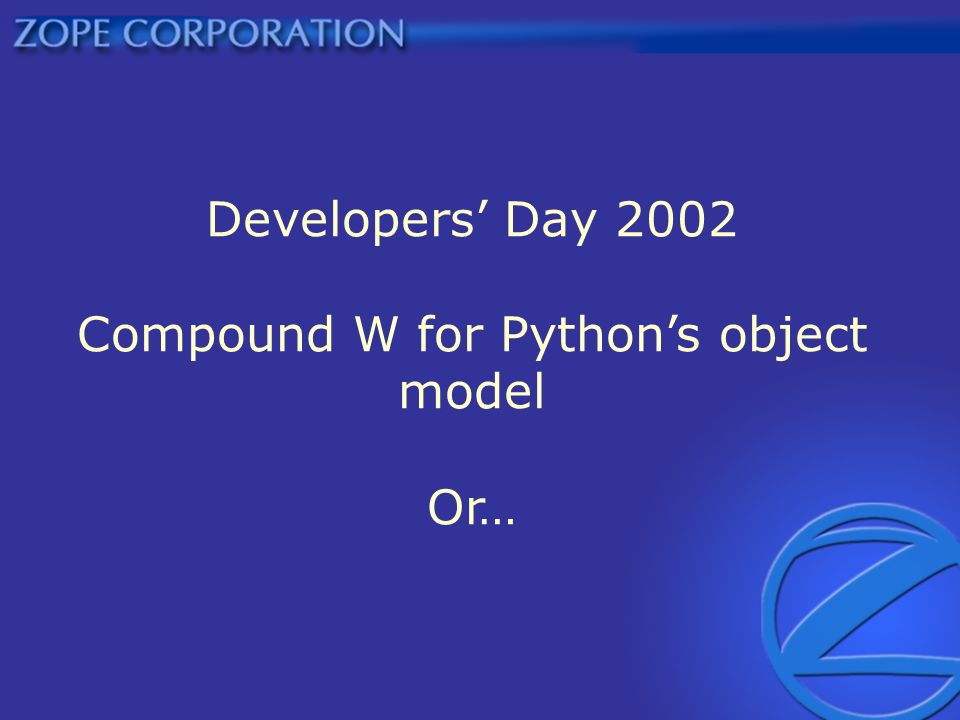 Developers Day 2002 Compound W for Pythons object model Or…