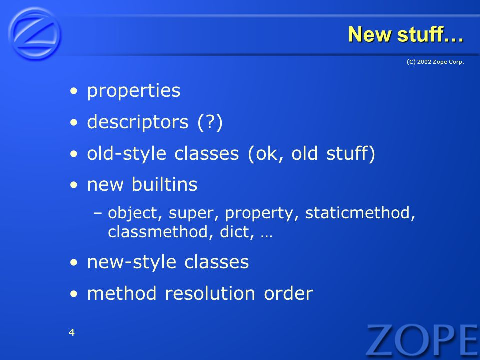 (C) 2002 Zope Corp. 4 New stuff… properties descriptors (?) old-style classes (ok, old stuff) new builtins –object, super, property, staticmethod, cla
