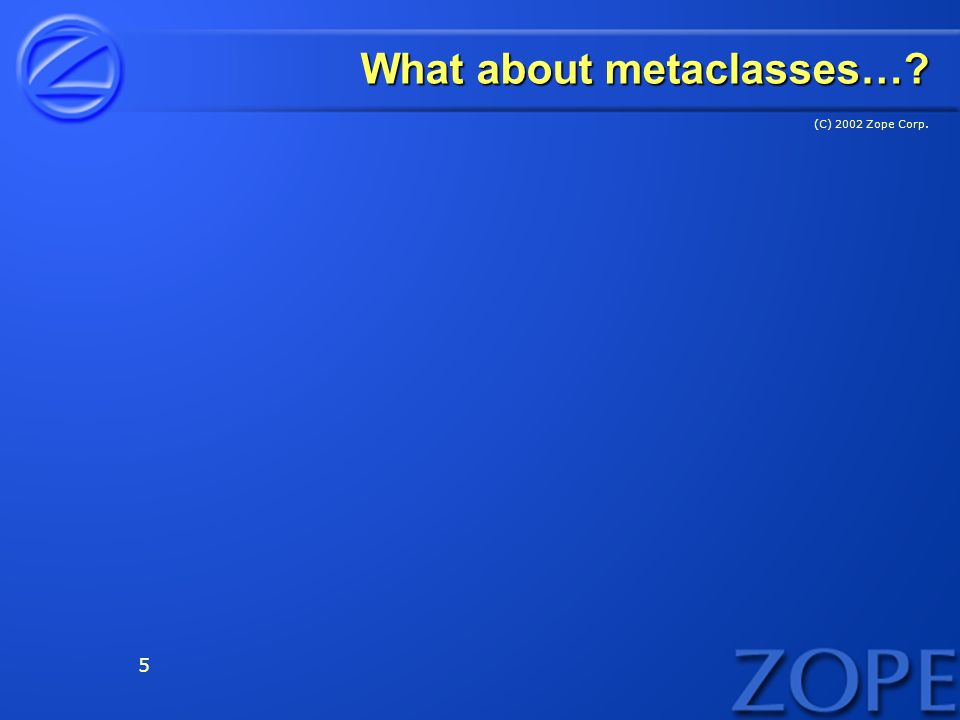 (C) 2002 Zope Corp. 5 What about metaclasses…