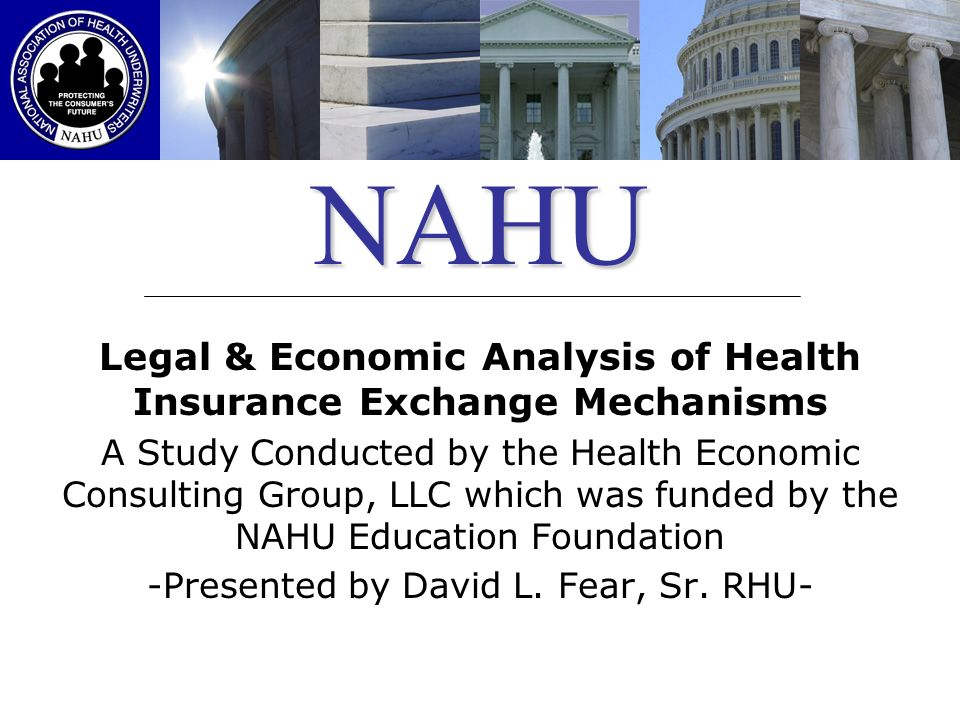 NAHU Legal & Economic Analysis of Health Insurance Exchange Mechanisms A Study Conducted by the Health Economic Consulting Group, LLC which was funded by the NAHU Education Foundation -Presented by David L.