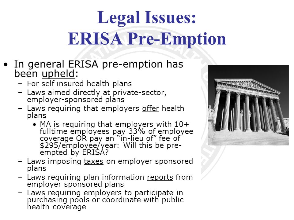 Legal Issues: ERISA Pre-Emption In general ERISA pre-emption has been upheld: –For self insured health plans –Laws aimed directly at private-sector, employer-sponsored plans –Laws requiring that employers offer health plans MA is requiring that employers with 10+ fulltime employees pay 33% of employee coverage OR pay an in-lieu of fee of $295/employee/year: Will this be pre- empted by ERISA.