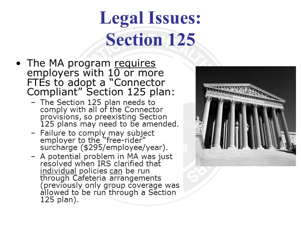 Legal Issues: Section 125 The MA program requires employers with 10 or more FTEs to adopt a Connector Compliant Section 125 plan: –The Section 125 plan needs to comply with all of the Connector provisions, so preexisting Section 125 plans may need to be amended.