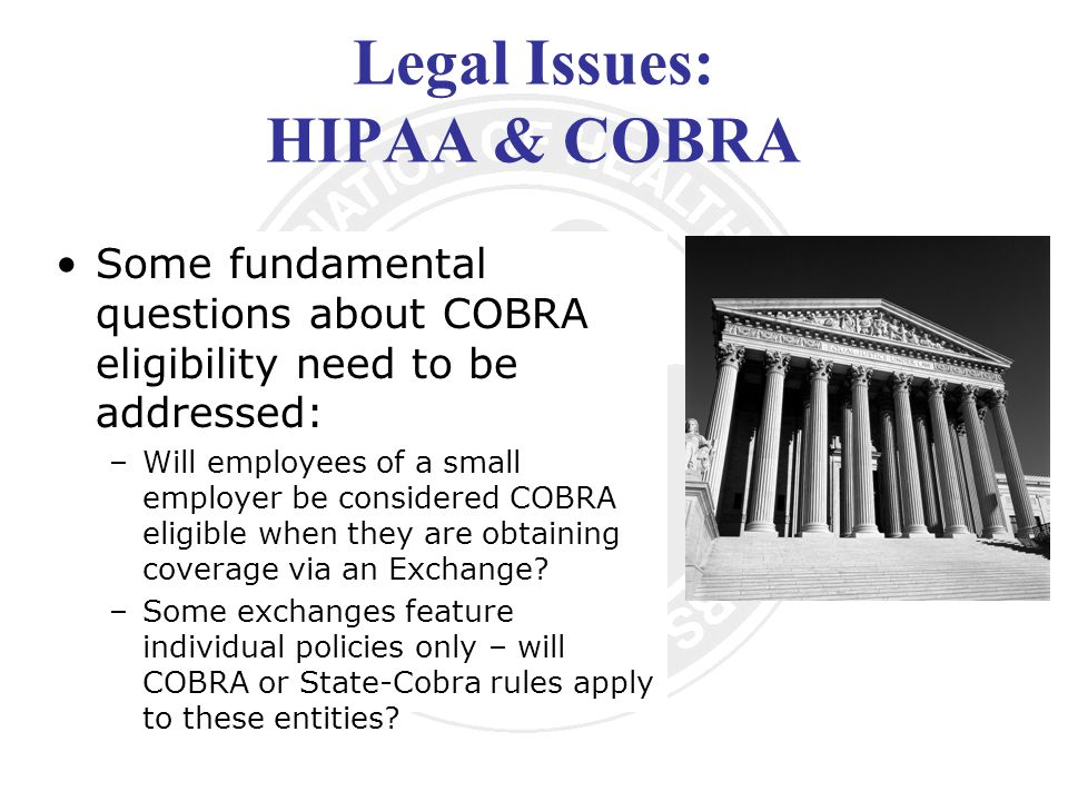 Legal Issues: HIPAA & COBRA Some fundamental questions about COBRA eligibility need to be addressed: –Will employees of a small employer be considered COBRA eligible when they are obtaining coverage via an Exchange.