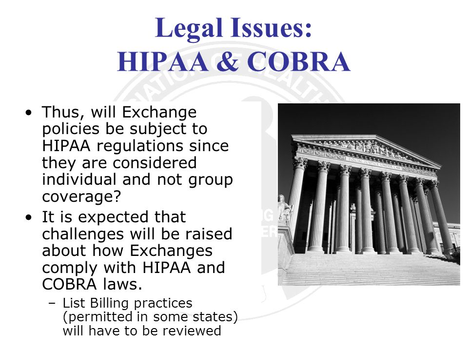 Legal Issues: HIPAA & COBRA Thus, will Exchange policies be subject to HIPAA regulations since they are considered individual and not group coverage.