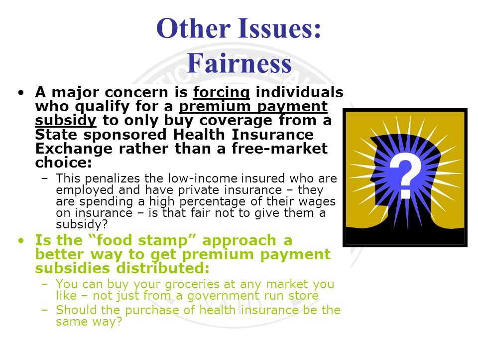 Other Issues: Fairness A major concern is forcing individuals who qualify for a premium payment subsidy to only buy coverage from a State sponsored Health Insurance Exchange rather than a free-market choice: –This penalizes the low-income insured who are employed and have private insurance – they are spending a high percentage of their wages on insurance – is that fair not to give them a subsidy.
