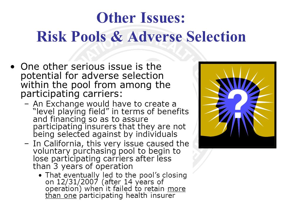 Other Issues: Risk Pools & Adverse Selection One other serious issue is the potential for adverse selection within the pool from among the participating carriers: –An Exchange would have to create a level playing field in terms of benefits and financing so as to assure participating insurers that they are not being selected against by individuals –In California, this very issue caused the voluntary purchasing pool to begin to lose participating carriers after less than 3 years of operation That eventually led to the pools closing on 12/31/2007 (after 14 years of operation) when it failed to retain more than one participating health insurer