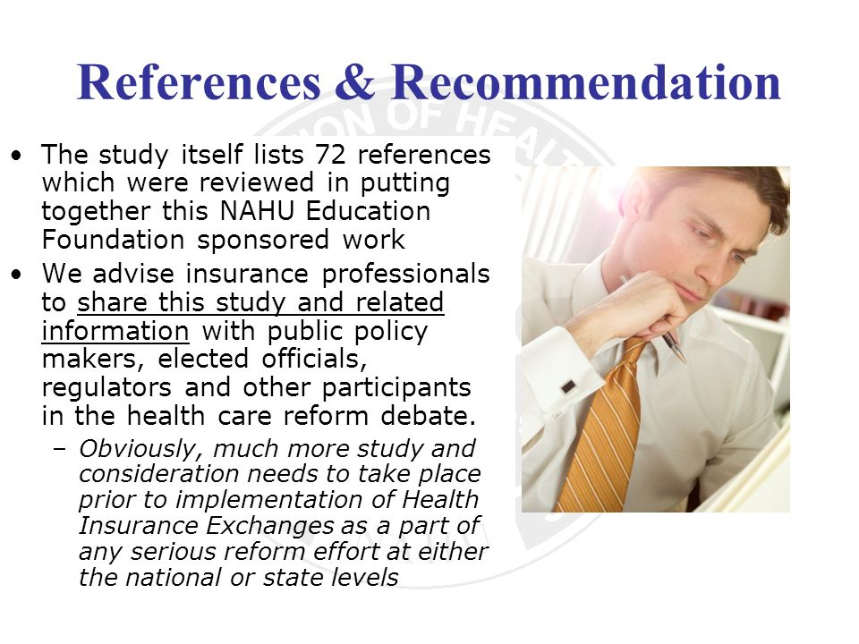 References & Recommendation The study itself lists 72 references which were reviewed in putting together this NAHU Education Foundation sponsored work We advise insurance professionals to share this study and related information with public policy makers, elected officials, regulators and other participants in the health care reform debate.