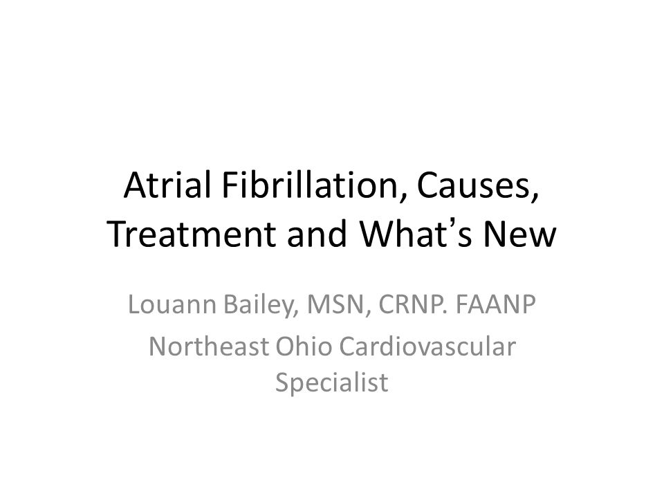 Atrial Fibrillation, Causes, Treatment and Whats New Louann Bailey, MSN, CRNP.