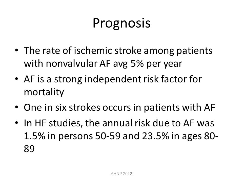 Prognosis The rate of ischemic stroke among patients with nonvalvular AF avg 5% per year AF is a strong independent risk factor for mortality One in six strokes occurs in patients with AF In HF studies, the annual risk due to AF was 1.5% in persons 50-59 and 23.5% in ages 80- 89 AANP 2012
