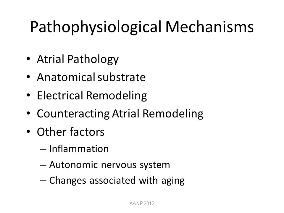 Pathophysiological Mechanisms AANP 2012 Atrial Pathology Anatomical substrate Electrical Remodeling Counteracting Atrial Remodeling Other factors – Inflammation – Autonomic nervous system – Changes associated with aging