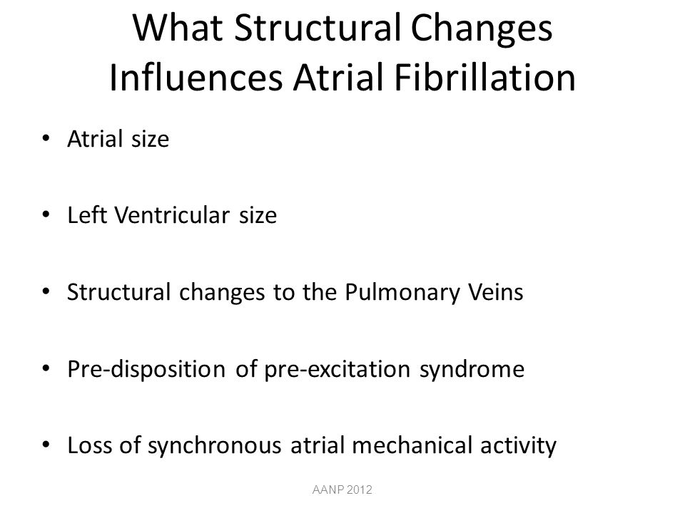 What Structural Changes Influences Atrial Fibrillation Atrial size Left Ventricular size Structural changes to the Pulmonary Veins Pre-disposition of pre-excitation syndrome Loss of synchronous atrial mechanical activity AANP 2012