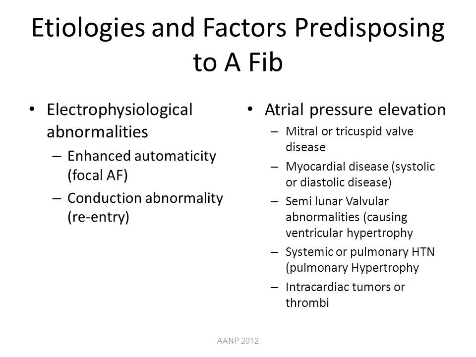 Etiologies and Factors Predisposing to A Fib Electrophysiological abnormalities – Enhanced automaticity (focal AF) – Conduction abnormality (re-entry) Atrial pressure elevation – Mitral or tricuspid valve disease – Myocardial disease (systolic or diastolic disease) – Semi lunar Valvular abnormalities (causing ventricular hypertrophy – Systemic or pulmonary HTN (pulmonary Hypertrophy – Intracardiac tumors or thrombi AANP 2012