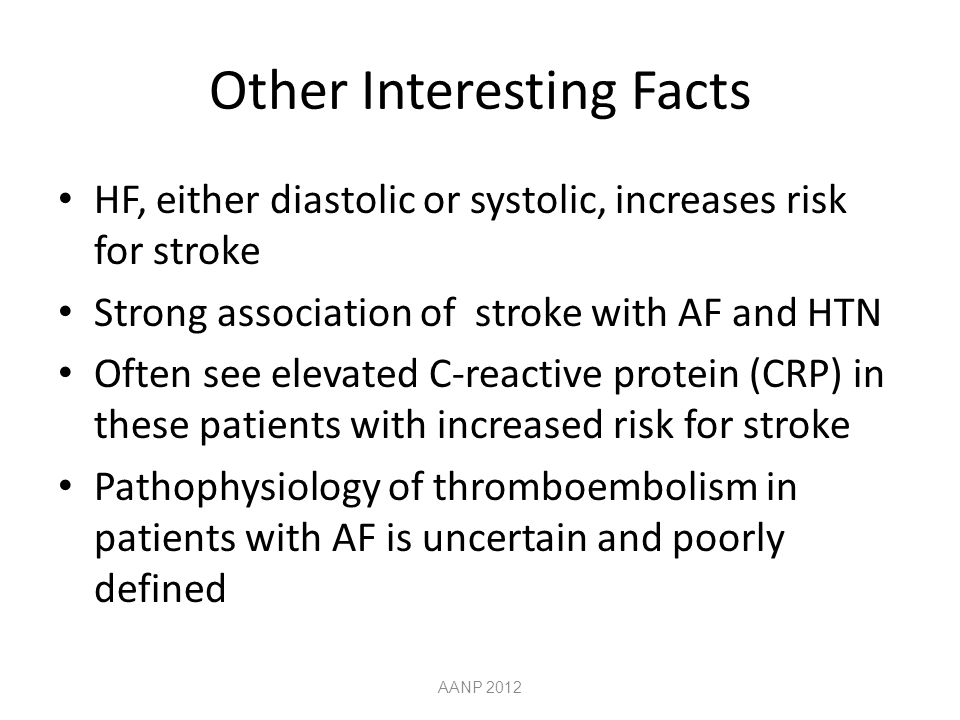 Other Interesting Facts HF, either diastolic or systolic, increases risk for stroke Strong association of stroke with AF and HTN Often see elevated C-reactive protein (CRP) in these patients with increased risk for stroke Pathophysiology of thromboembolism in patients with AF is uncertain and poorly defined AANP 2012