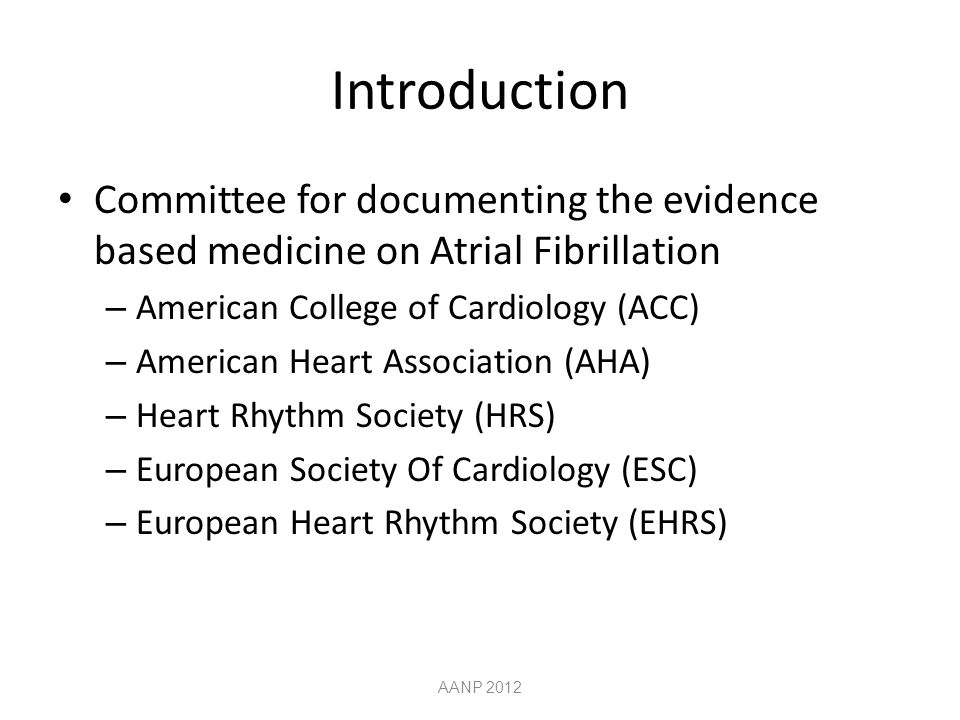 Introduction Committee for documenting the evidence based medicine on Atrial Fibrillation – American College of Cardiology (ACC) – American Heart Association (AHA) – Heart Rhythm Society (HRS) – European Society Of Cardiology (ESC) – European Heart Rhythm Society (EHRS) AANP 2012
