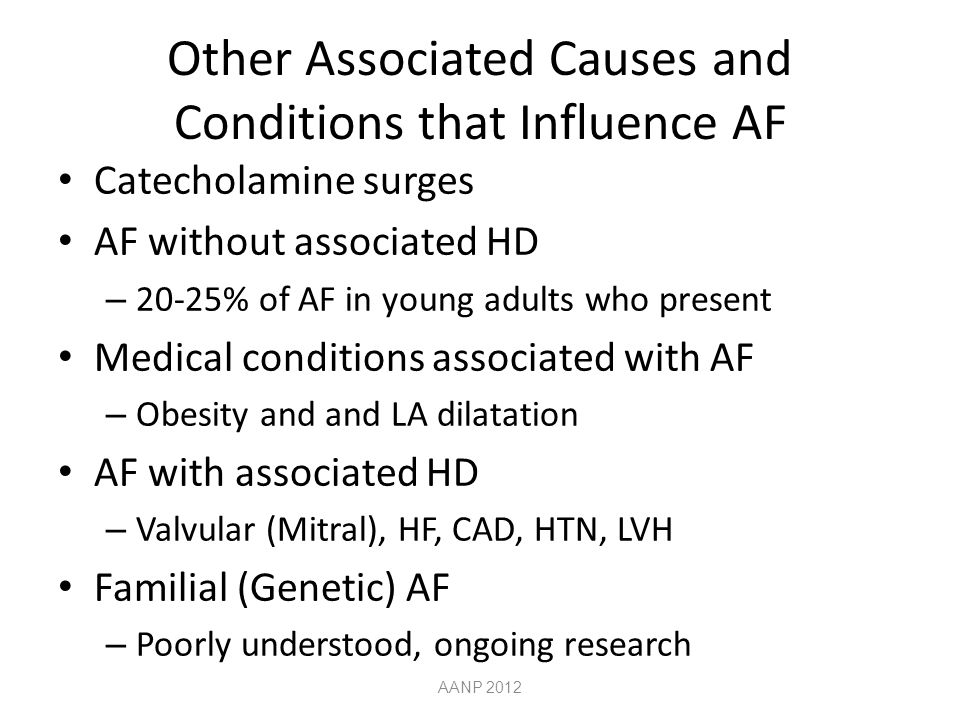 Other Associated Causes and Conditions that Influence AF Catecholamine surges AF without associated HD – 20-25% of AF in young adults who present Medical conditions associated with AF – Obesity and and LA dilatation AF with associated HD – Valvular (Mitral), HF, CAD, HTN, LVH Familial (Genetic) AF – Poorly understood, ongoing research AANP 2012