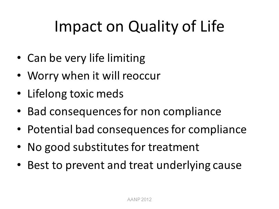 Impact on Quality of Life Can be very life limiting Worry when it will reoccur Lifelong toxic meds Bad consequences for non compliance Potential bad consequences for compliance No good substitutes for treatment Best to prevent and treat underlying cause AANP 2012