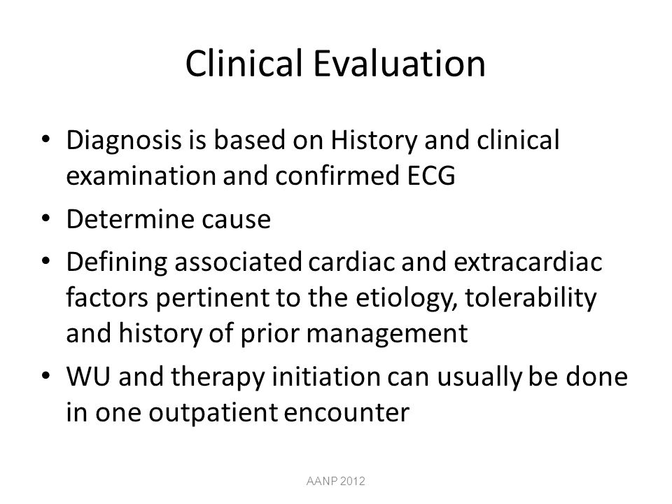 Clinical Evaluation Diagnosis is based on History and clinical examination and confirmed ECG Determine cause Defining associated cardiac and extracardiac factors pertinent to the etiology, tolerability and history of prior management WU and therapy initiation can usually be done in one outpatient encounter AANP 2012