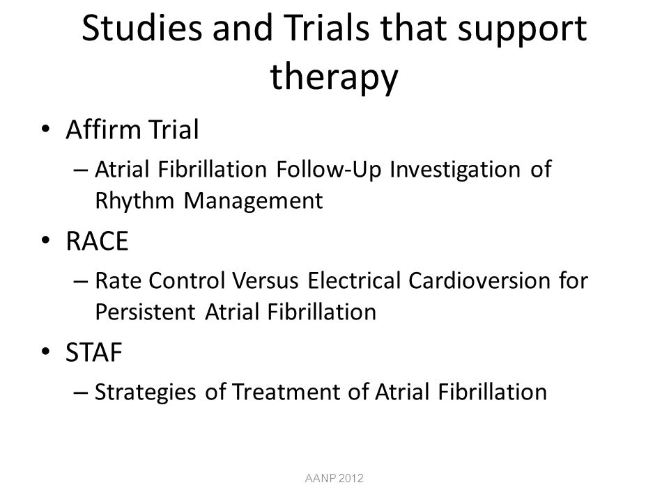Studies and Trials that support therapy Affirm Trial – Atrial Fibrillation Follow-Up Investigation of Rhythm Management RACE – Rate Control Versus Electrical Cardioversion for Persistent Atrial Fibrillation STAF – Strategies of Treatment of Atrial Fibrillation AANP 2012