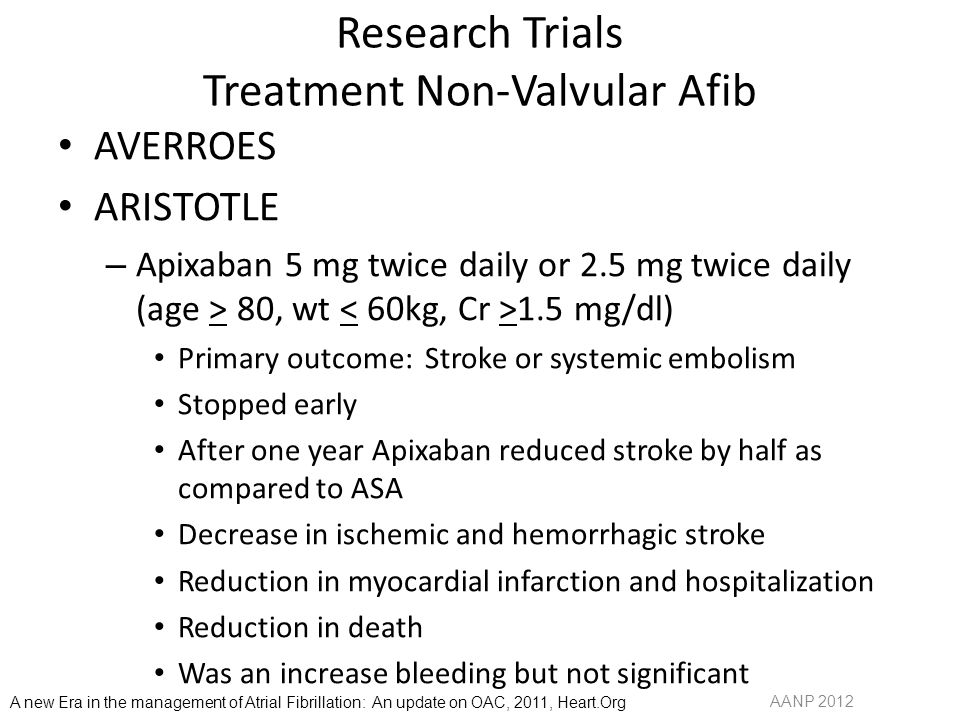 Research Trials Treatment Non-Valvular Afib AVERROES ARISTOTLE – Apixaban 5 mg twice daily or 2.5 mg twice daily (age > 80, wt 1.5 mg/dl) Primary outcome: Stroke or systemic embolism Stopped early After one year Apixaban reduced stroke by half as compared to ASA Decrease in ischemic and hemorrhagic stroke Reduction in myocardial infarction and hospitalization Reduction in death Was an increase bleeding but not significant AANP 2012 A new Era in the management of Atrial Fibrillation: An update on OAC, 2011, Heart.Org