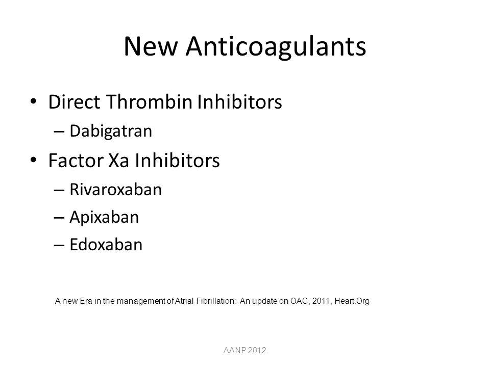 New Anticoagulants Direct Thrombin Inhibitors – Dabigatran Factor Xa Inhibitors – Rivaroxaban – Apixaban – Edoxaban AANP 2012 A new Era in the management of Atrial Fibrillation: An update on OAC, 2011, Heart.Org