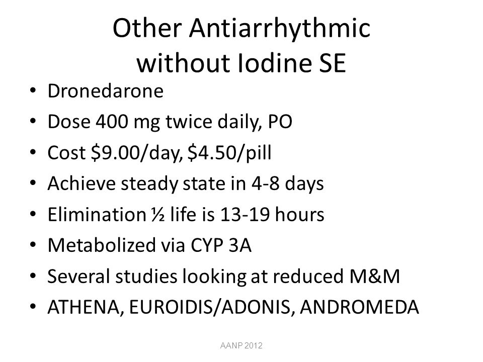 Other Antiarrhythmic without Iodine SE Dronedarone Dose 400 mg twice daily, PO Cost $9.00/day, $4.50/pill Achieve steady state in 4-8 days Elimination ½ life is 13-19 hours Metabolized via CYP 3A Several studies looking at reduced M&M ATHENA, EUROIDIS/ADONIS, ANDROMEDA AANP 2012