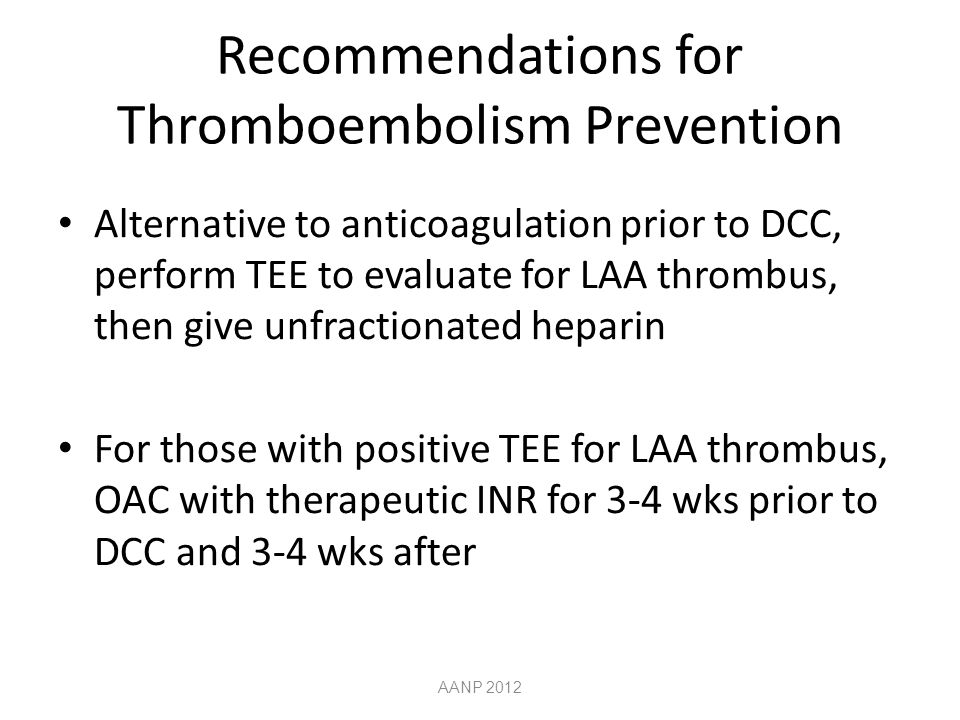 Recommendations for Thromboembolism Prevention Alternative to anticoagulation prior to DCC, perform TEE to evaluate for LAA thrombus, then give unfractionated heparin For those with positive TEE for LAA thrombus, OAC with therapeutic INR for 3-4 wks prior to DCC and 3-4 wks after AANP 2012
