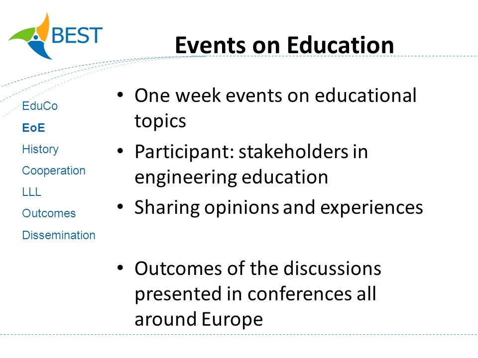 Events on Education One week events on educational topics Participant: stakeholders in engineering education Sharing opinions and experiences Outcomes of the discussions presented in conferences all around Europe EduCo EoE History Cooperation LLL Outcomes Dissemination