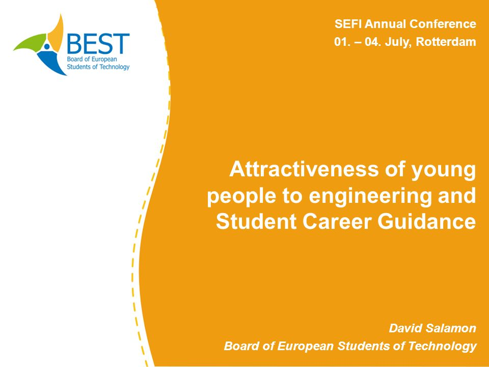 Attractiveness of young people to engineering and Student Career Guidance David Salamon Board of European Students of Technology SEFI Annual Conference 01.