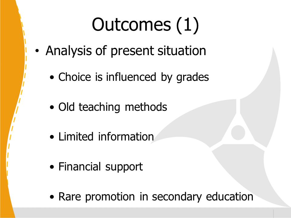 Outcomes (1) Analysis of present situation Choice is influenced by grades Old teaching methods Limited information Financial support Rare promotion in
